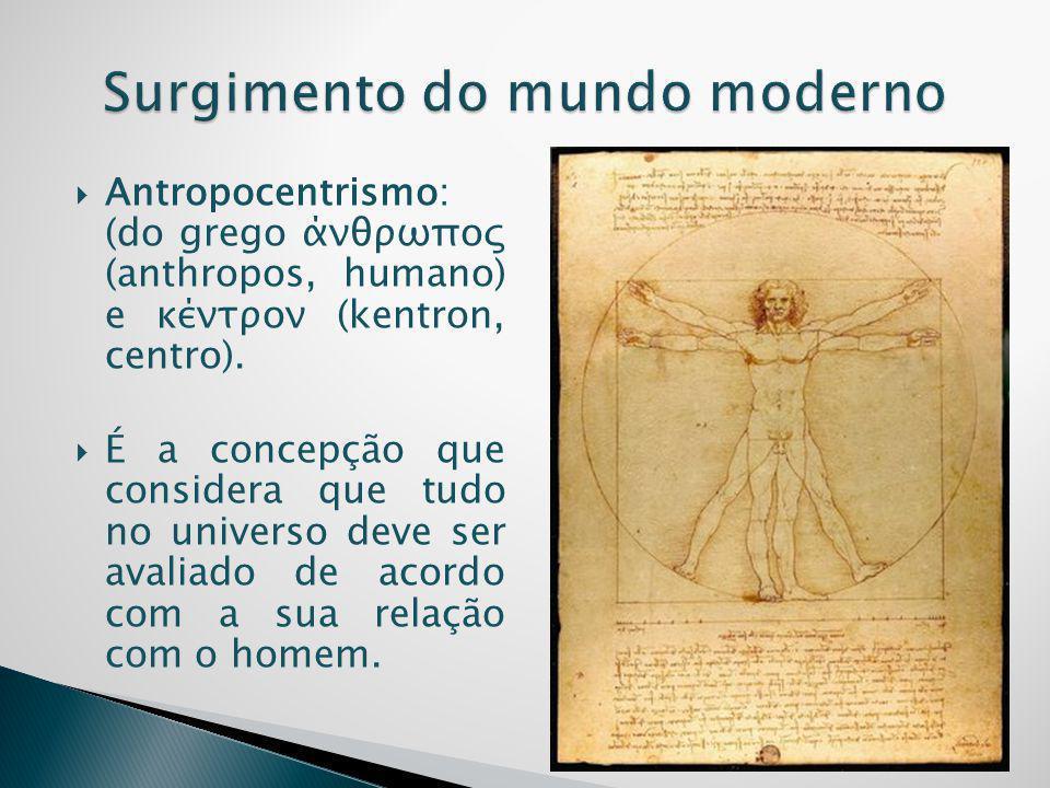  Antropocentrismo: (do grego άνθρωπος (anthropos, humano) e κέντρον (kentron, centro).  É a concepção que considera que tudo no universo deve ser av