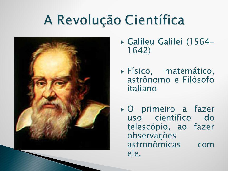  Galileu Galilei (1564- 1642)  Físico, matemático, astrônomo e Filósofo italiano  O primeiro a fazer uso científico do telescópio, ao fazer observa