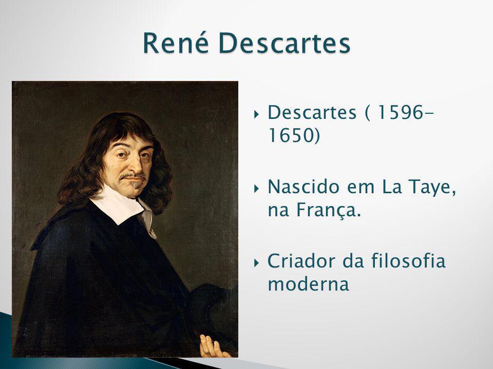  Descartes ( 1596- 1650)  Nascido em La Taye, na França.  Criador da filosofia moderna