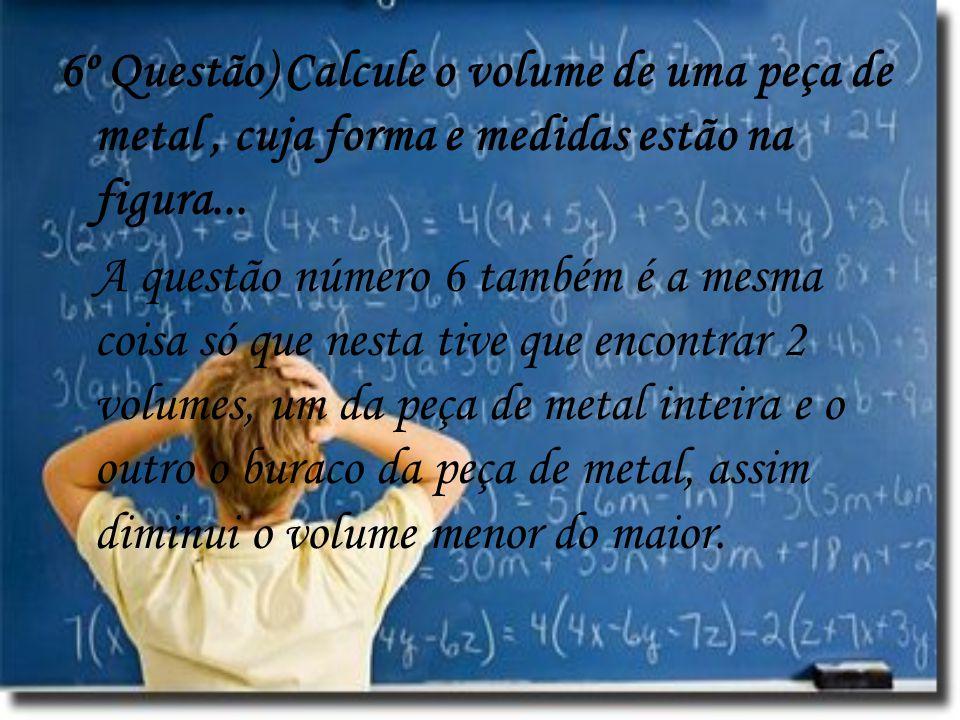 6º Questão) Calcule o volume de uma peça de metal, cuja forma e medidas estão na figura... A questão número 6 também é a mesma coisa só que nesta tive