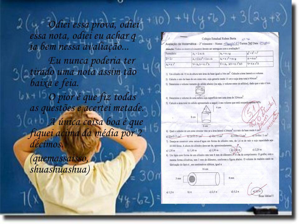 Odiei essa prova, odiei essa nota, odiei eu achar q ia bem nessa avaliação... Eu nunca poderia ter tirado uma nota assim tão baixa e feia. O pior é qu