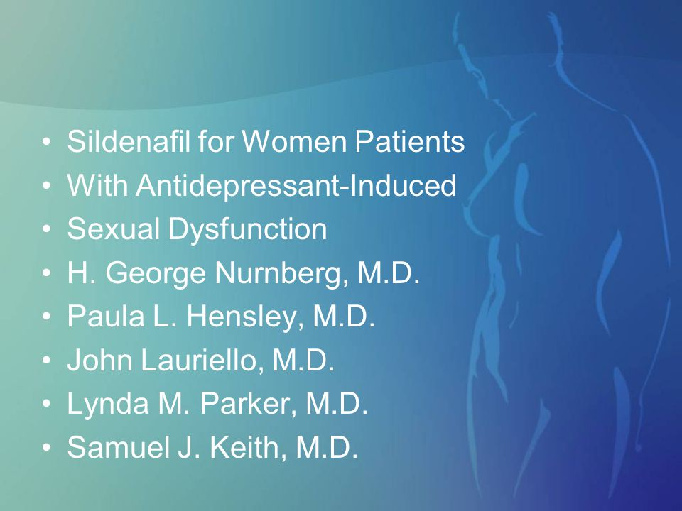 Sildenafil for Women Patients With Antidepressant-Induced Sexual Dysfunction H. George Nurnberg, M.D. Paula L. Hensley, M.D. John Lauriello, M.D. Lynd