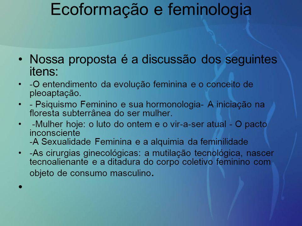 Nossa proposta é a discussão dos seguintes itens: -O entendimento da evolução feminina e o conceito de pleoaptação. - Psiquismo Feminino e sua hormono