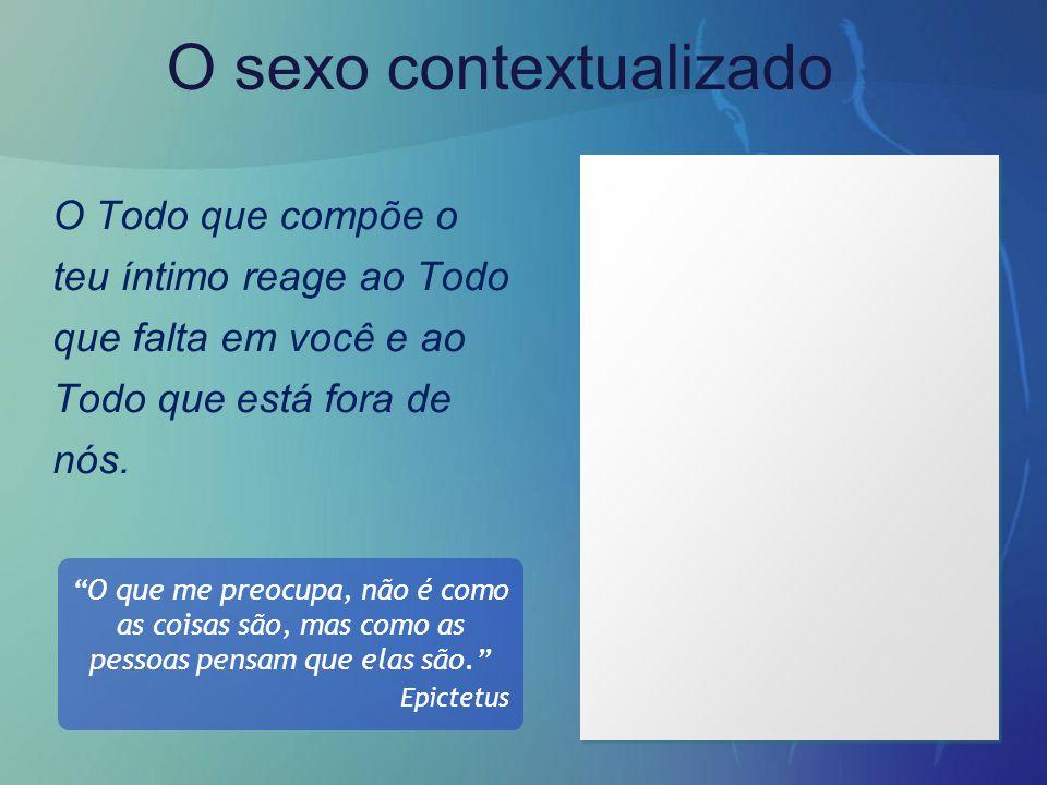 """O sexo contextualizado O Todo que compõe o teu íntimo reage ao Todo que falta em você e ao Todo que está fora de nós. """"O que me preocupa, não é como a"""