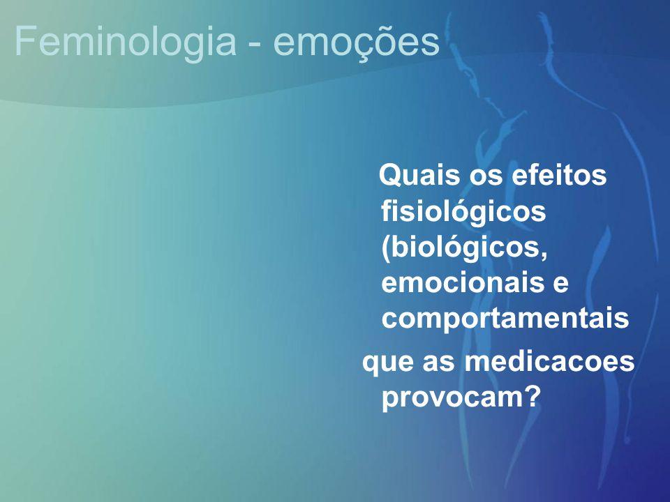 Feminologia - emoções Quais os efeitos fisiológicos (biológicos, emocionais e comportamentais que as medicacoes provocam?