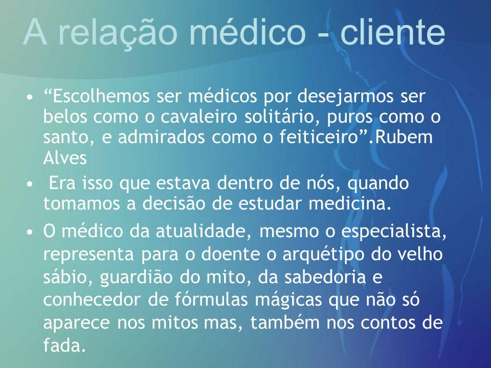 """A relação médico - cliente """"Escolhemos ser médicos por desejarmos ser belos como o cavaleiro solitário, puros como o santo, e admirados como o feitice"""
