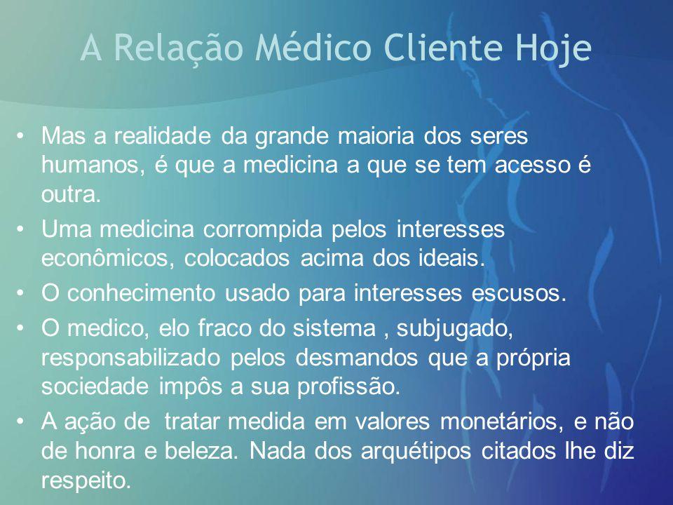 A Relação Médico Cliente Hoje Mas a realidade da grande maioria dos seres humanos, é que a medicina a que se tem acesso é outra. Uma medicina corrompi
