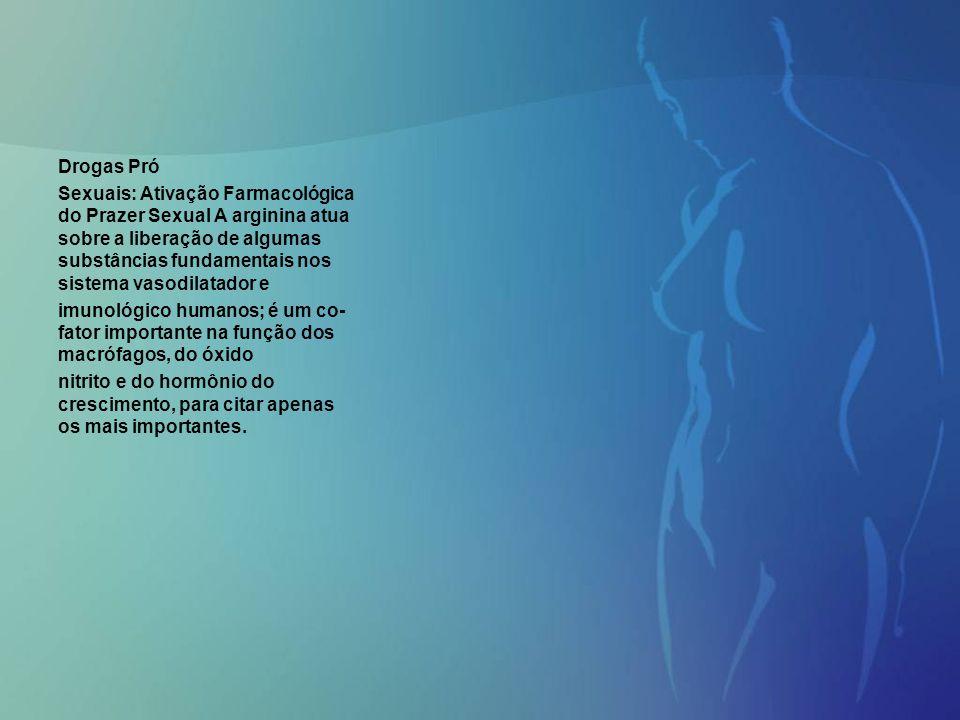 Drogas Pró Sexuais: Ativação Farmacológica do Prazer Sexual A arginina atua sobre a liberação de algumas substâncias fundamentais nos sistema vasodila