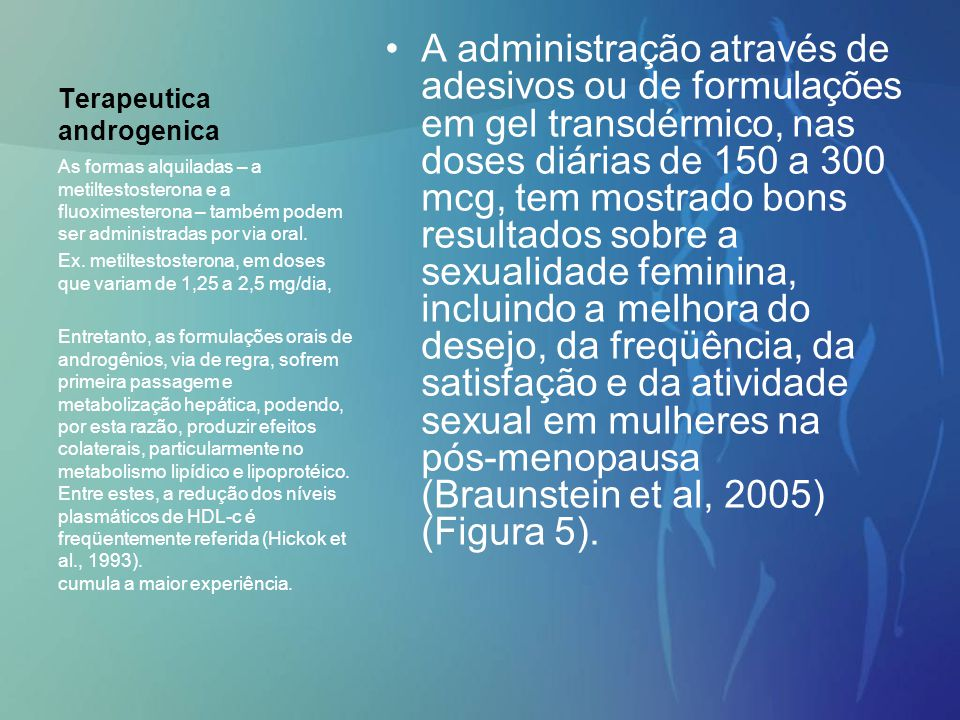 Terapeutica androgenica A administração através de adesivos ou de formulações em gel transdérmico, nas doses diárias de 150 a 300 mcg, tem mostrado bo