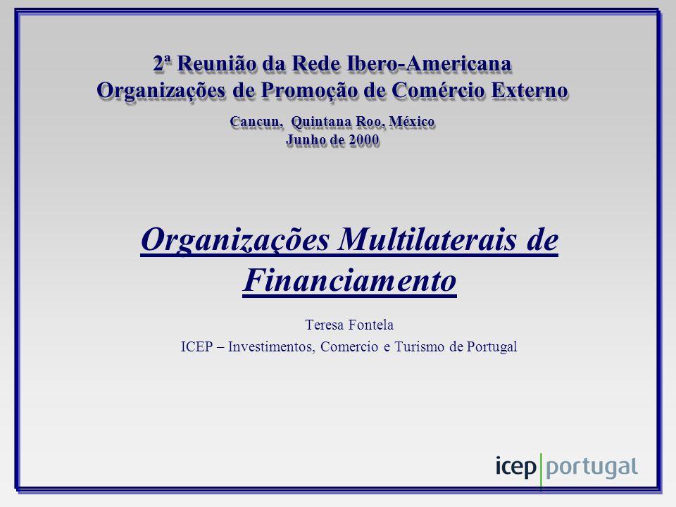 2ª Reunião da Rede Ibero-Americana Organizações de Promoção de Comércio Externo Cancun, Quintana Roo, México Junho de 2000 Organizações Multilaterais de Financiamento Teresa Fontela ICEP – Investimentos, Comercio e Turismo de Portugal