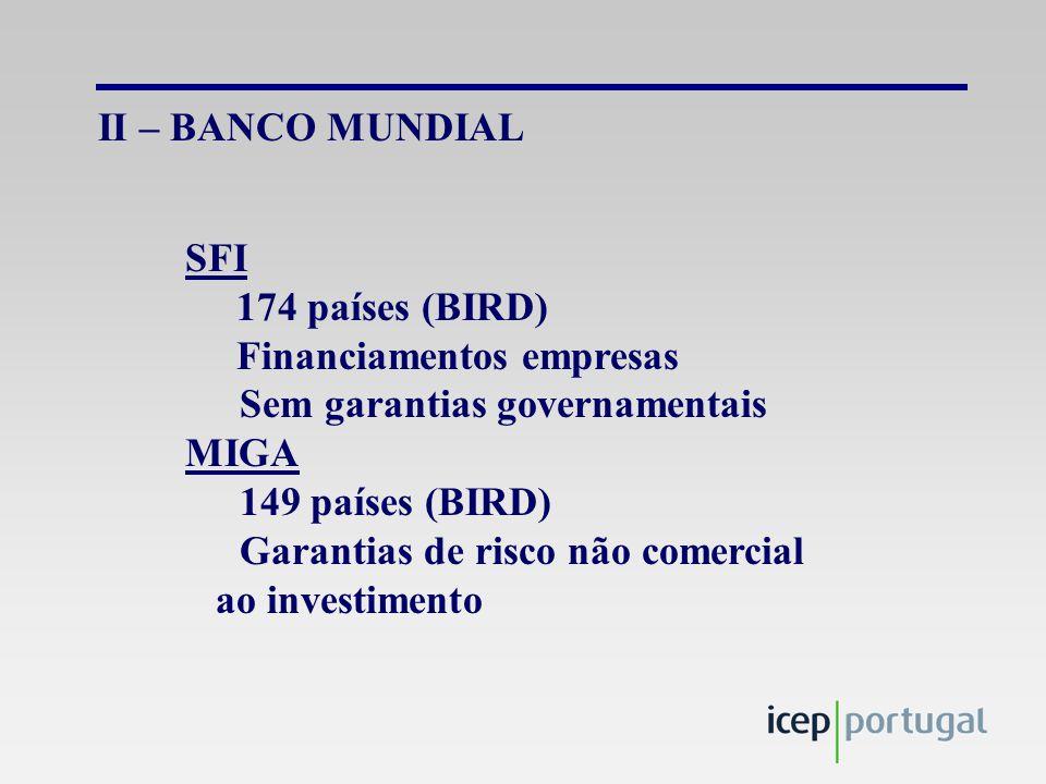 II – BANCO MUNDIAL SFI 174 países (BIRD) Financiamentos empresas Sem garantias governamentais MIGA 149 países (BIRD) Garantias de risco não comercial ao investimento