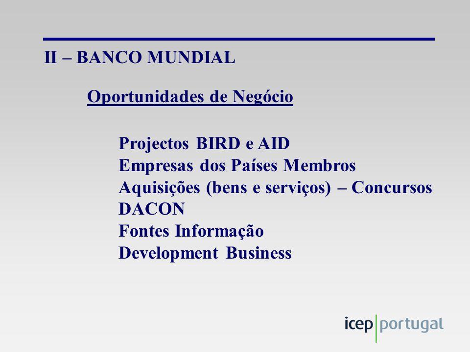 II – BANCO MUNDIAL Projectos BIRD e AID Empresas dos Países Membros Aquisições (bens e serviços) – Concursos DACON Fontes Informação Development Business Oportunidades de Negócio