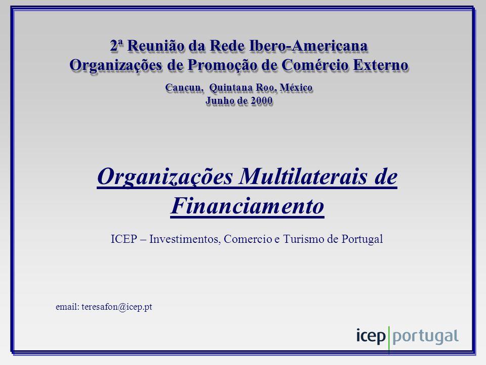 2ª Reunião da Rede Ibero-Americana Organizações de Promoção de Comércio Externo Cancun, Quintana Roo, México Junho de 2000 Organizações Multilaterais de Financiamento ICEP – Investimentos, Comercio e Turismo de Portugal email: teresafon@icep.pt