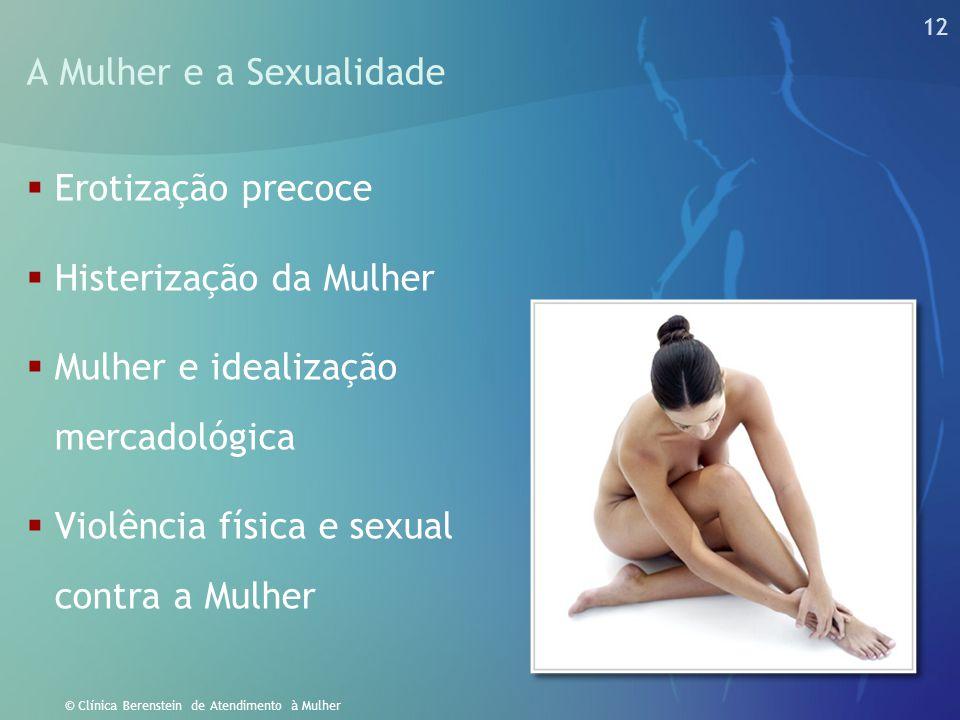 12 © Clínica Berenstein de Atendimento à Mulher A Mulher e a Sexualidade  Erotização precoce  Histerização da Mulher  Mulher e idealização mercadol