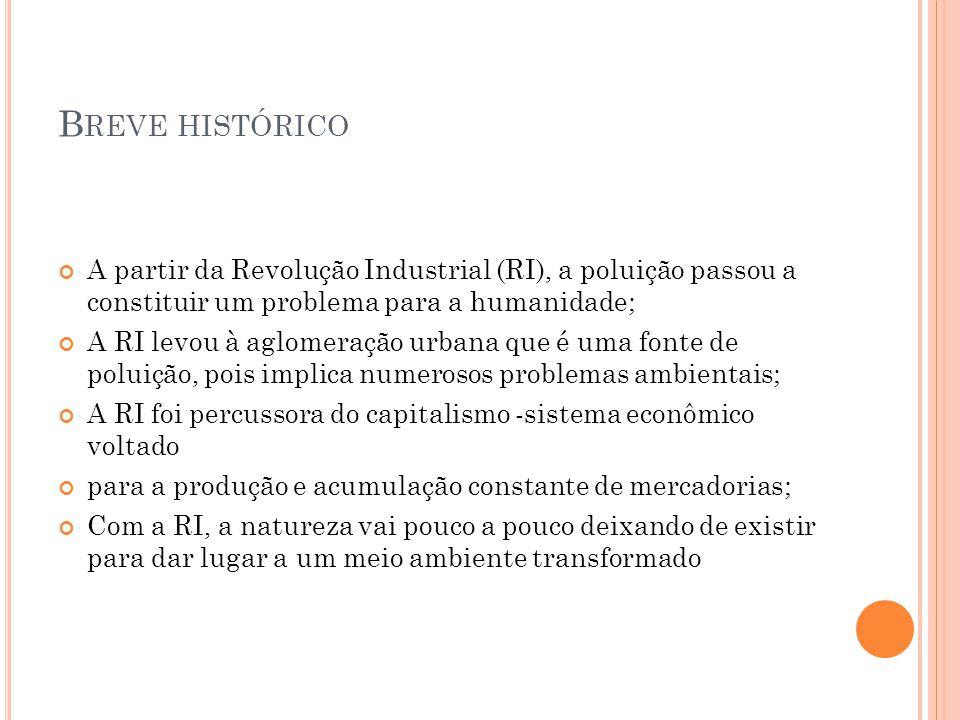 B REVE HISTÓRICO A partir da Revolução Industrial (RI), a poluição passou a constituir um problema para a humanidade; A RI levou à aglomeração urbana