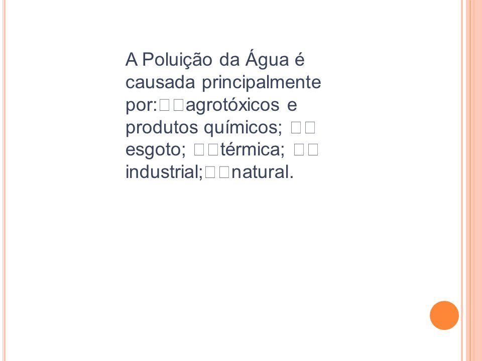A Poluição da Água é causada principalmente por:agrotóxicos e produtos químicos; esgoto; térmica; industrial;natural.