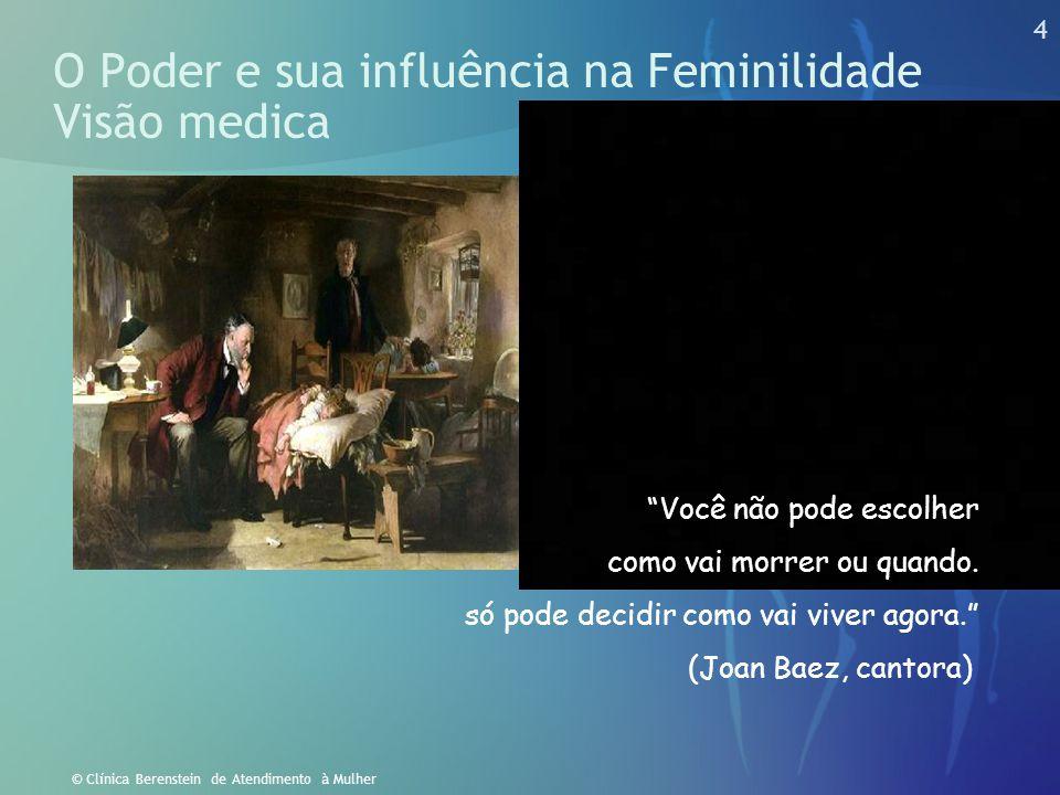 """4 © Clínica Berenstein de Atendimento à Mulher O Poder e sua influência na Feminilidade Visão medica """"Você não pode escolher como vai morrer ou quando"""