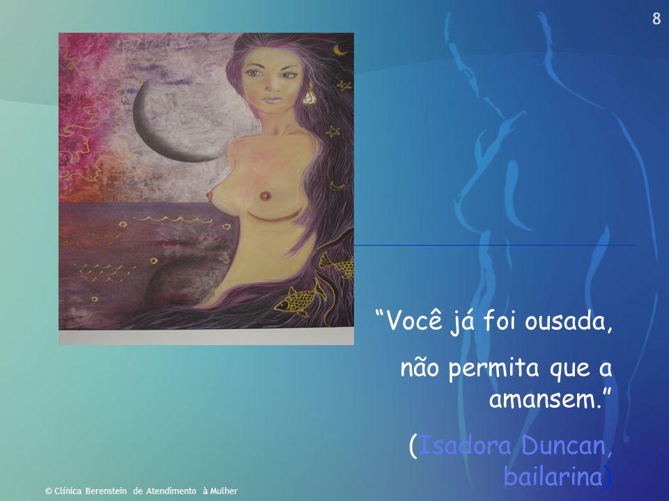 """8 © Clínica Berenstein de Atendimento à Mulher """"Você já foi ousada, não permita que a amansem."""" (Isadora Duncan, bailarina)"""