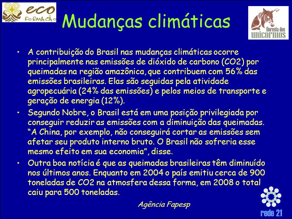 rede 21 Mudanças climáticas A contribuição do Brasil nas mudanças climáticas ocorre principalmente nas emissões de dióxido de carbono (CO2) por queimadas na região amazônica, que contribuem com 56% das emissões brasileiras.