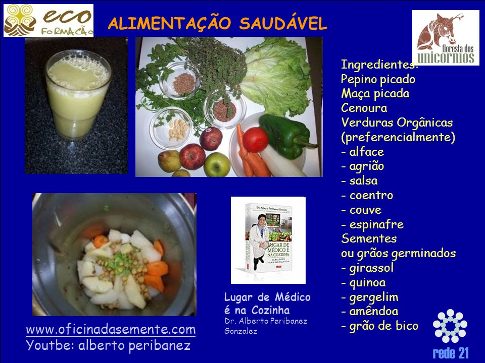 rede 21 Ingredientes: Pepino picado Maça picada Cenoura Verduras Orgânicas (preferencialmente) - alface - agrião - salsa - coentro - couve - espinafre Sementes ou grãos germinados - girassol - quinoa - gergelim - amêndoa - grão de bico Lugar de Médico é na Cozinha Dr.