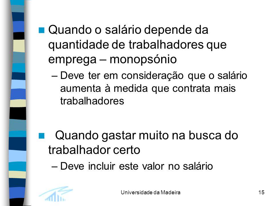 Universidade da Madeira15 Quando o salário depende da quantidade de trabalhadores que emprega – monopsónio –Deve ter em consideração que o salário aumenta à medida que contrata mais trabalhadores Quando gastar muito na busca do trabalhador certo –Deve incluir este valor no salário