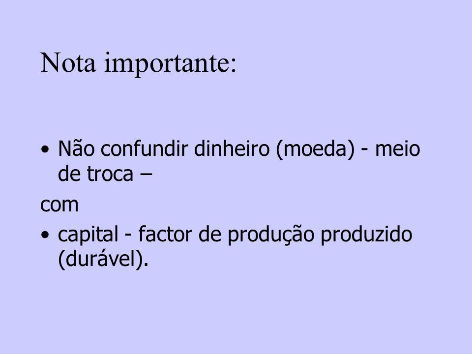 Nota importante: Não confundir dinheiro (moeda) - meio de troca – com capital - factor de produção produzido (durável).