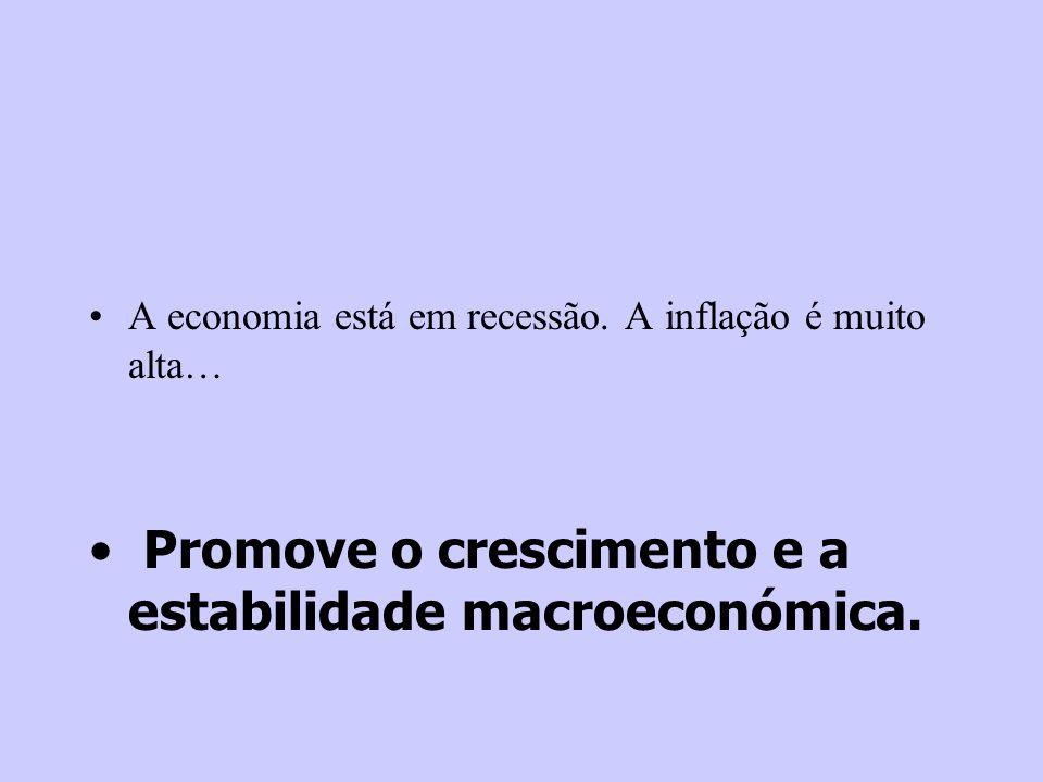 A economia está em recessão. A inflação é muito alta… Promove o crescimento e a estabilidade macroeconómica.
