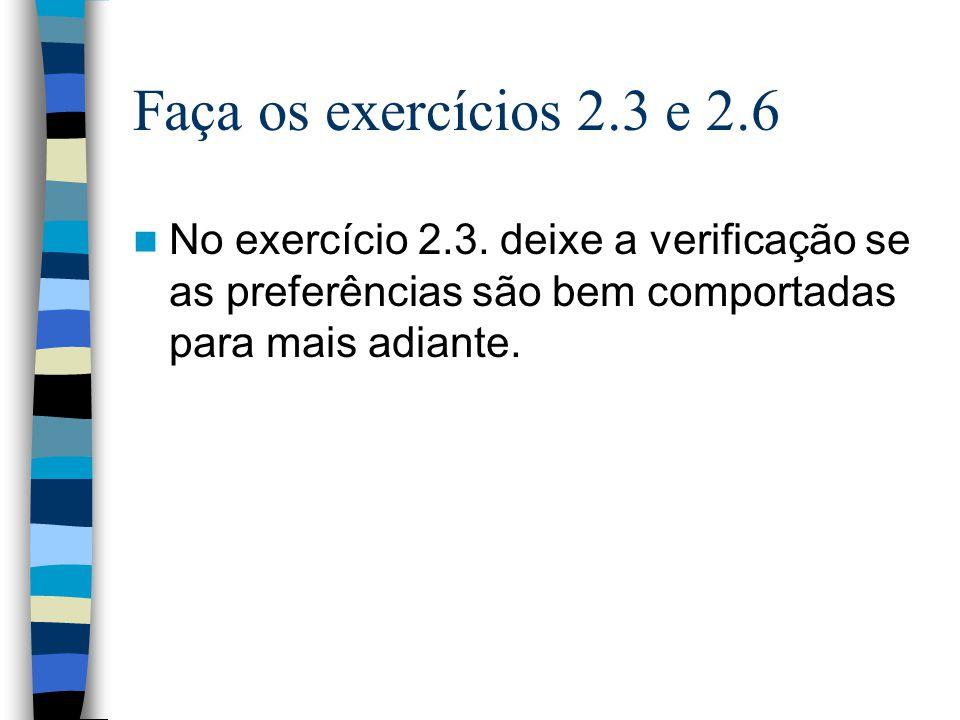 Faça os exercícios 2.3 e 2.6 No exercício 2.3. deixe a verificação se as preferências são bem comportadas para mais adiante.
