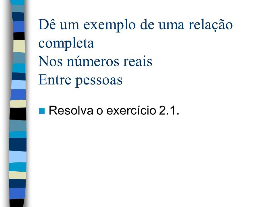 Dê um exemplo de uma relação completa Nos números reais Entre pessoas Resolva o exercício 2.1.