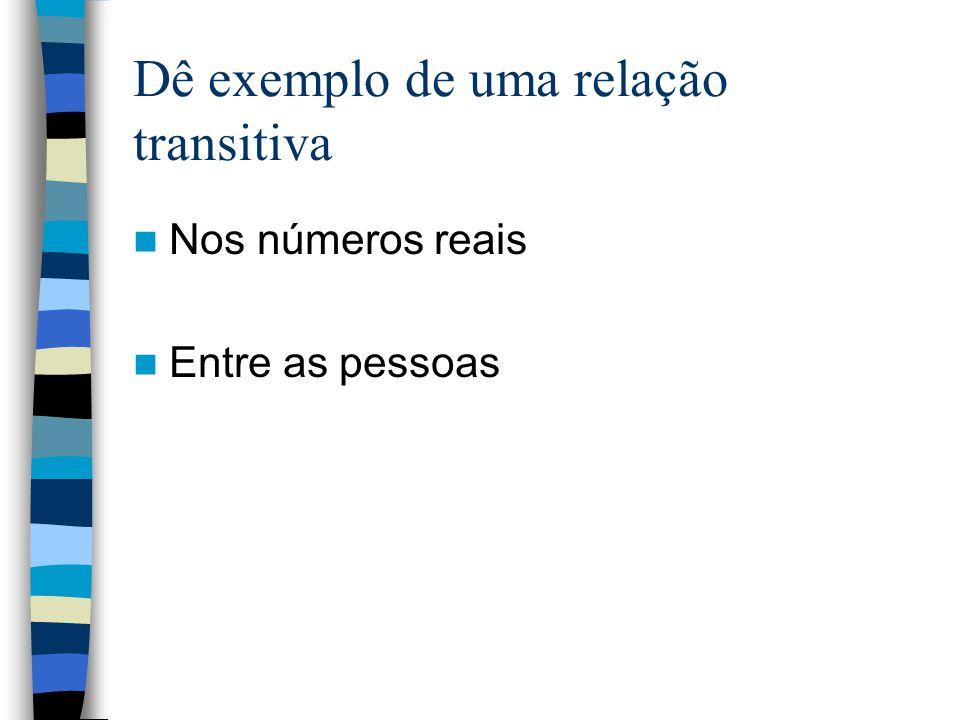 Dê exemplo de uma relação transitiva Nos números reais Entre as pessoas