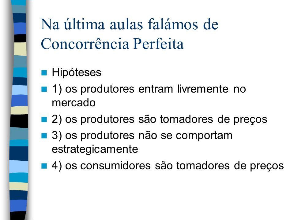 Na última aulas falámos de Concorrência Perfeita Hipóteses 1) os produtores entram livremente no mercado 2) os produtores são tomadores de preços 3) o