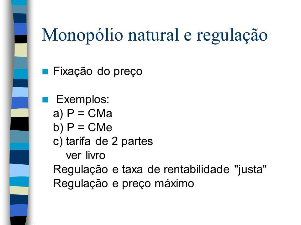 Monopólio natural e regulação Fixação do preço Exemplos: a) P = CMa b) P = CMe c) tarifa de 2 partes ver livro Regulação e taxa de rentabilidade