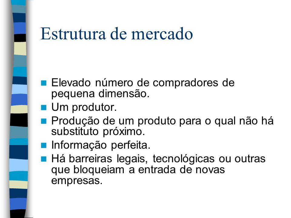 Estrutura de mercado Elevado número de compradores de pequena dimensão. Um produtor. Produção de um produto para o qual não há substituto próximo. Inf
