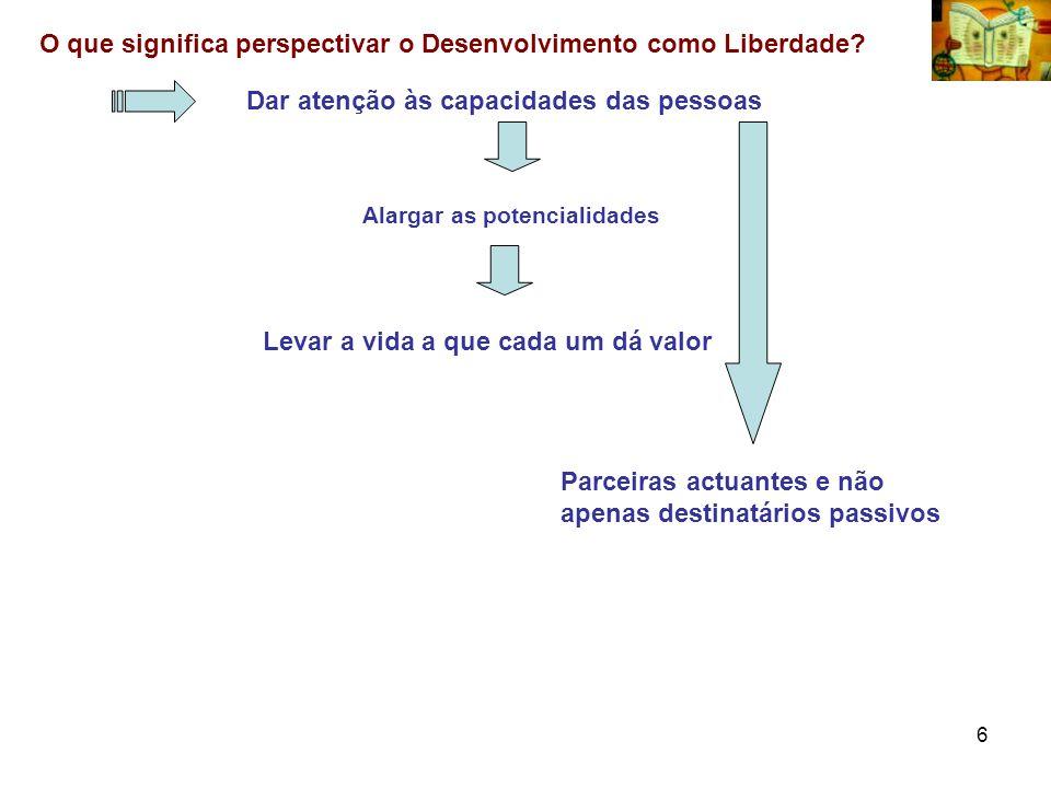 6 O que significa perspectivar o Desenvolvimento como Liberdade? Dar atenção às capacidades das pessoas Alargar as potencialidades Levar a vida a que