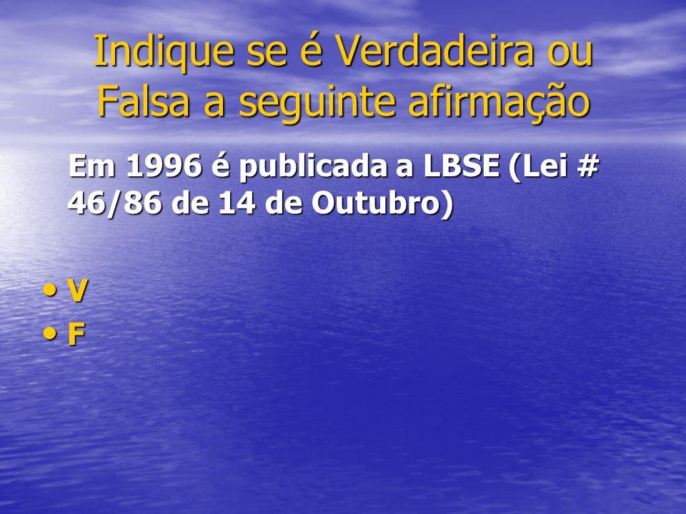 Em 1996 é publicada a LBSE (Lei # 46/86 de 14 de Outubro) Em 1996 é publicada a LBSE (Lei # 46/86 de 14 de Outubro) V F Indique se é Verdadeira ou Fal