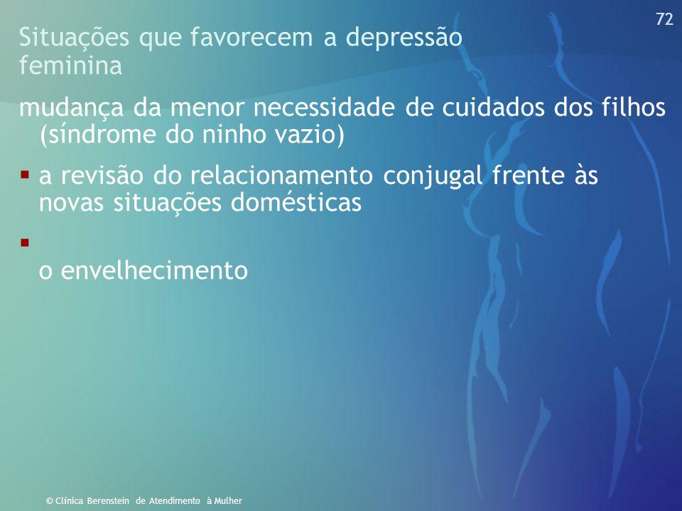 71 © Clínica Berenstein de Atendimento à Mulher Situações que favorecem a depressão feminina mudança da menor necessidade de cuidados dos filhos (sínd
