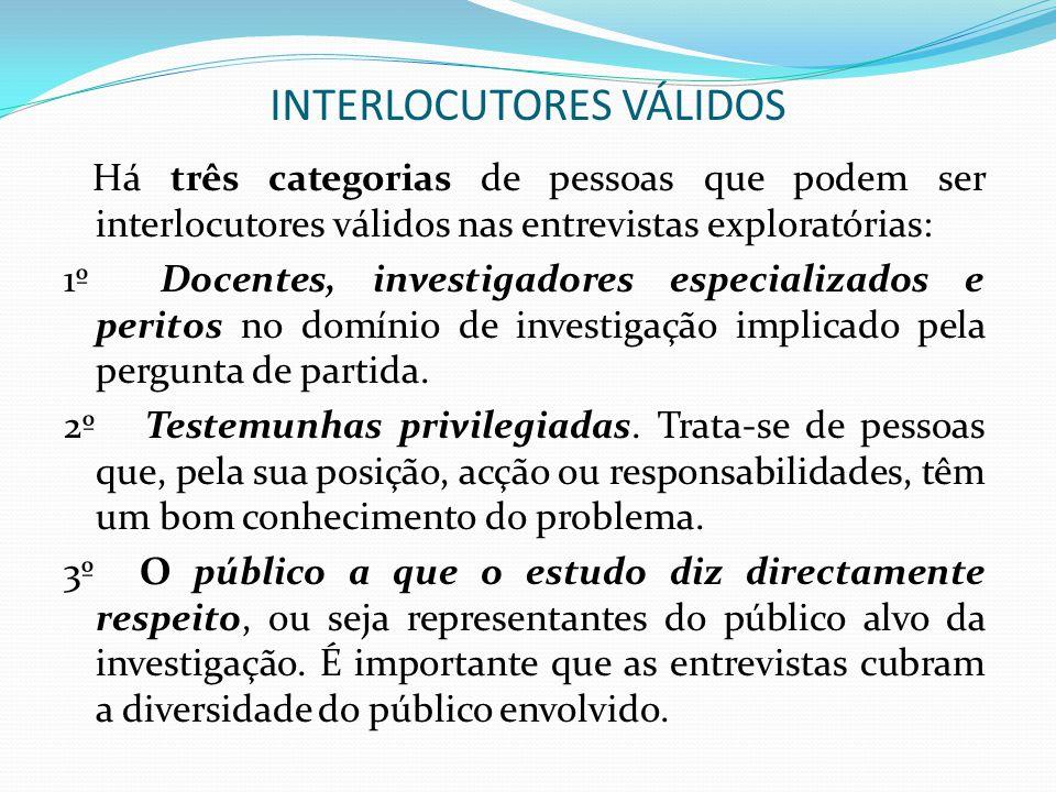 INTERLOCUTORES VÁLIDOS Há três categorias de pessoas que podem ser interlocutores válidos nas entrevistas exploratórias: 1º Docentes, investigadores e