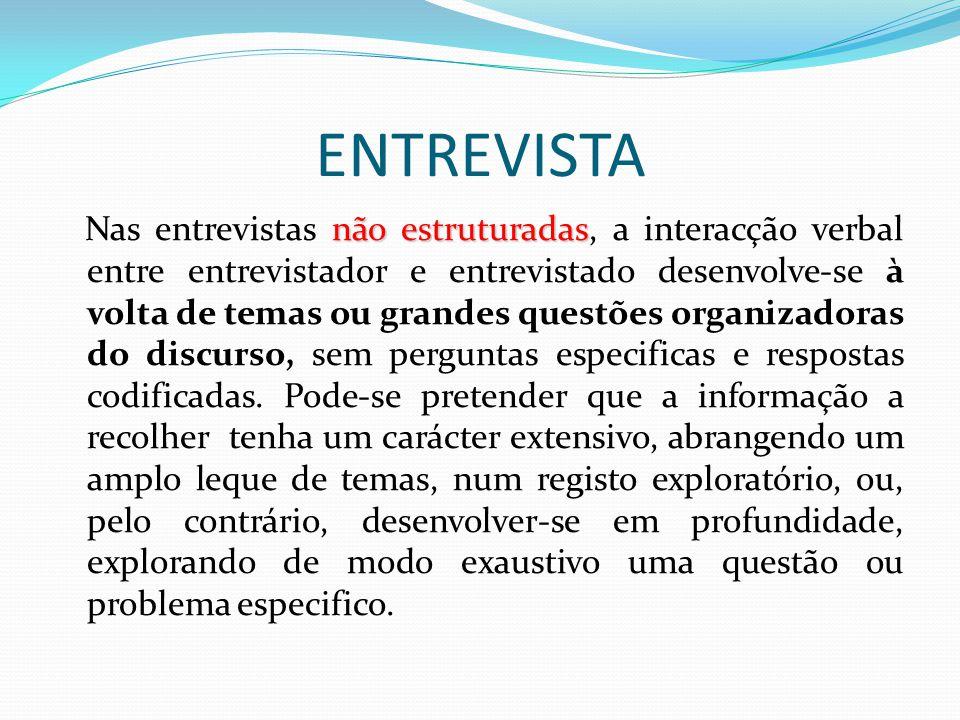 ENTREVISTA não estruturadas Nas entrevistas não estruturadas, a interacção verbal entre entrevistador e entrevistado desenvolve-se à volta de temas ou