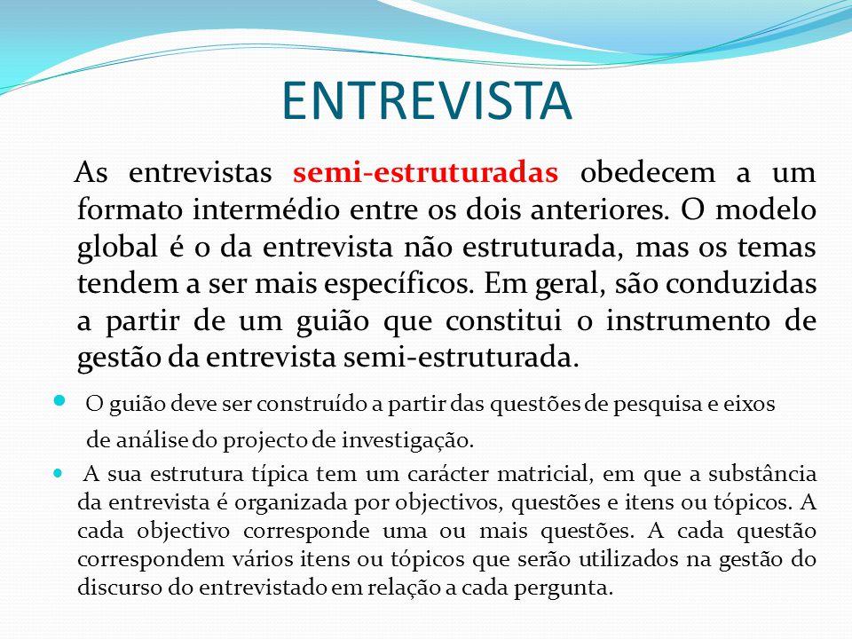 ENTREVISTA As entrevistas semi-estruturadas obedecem a um formato intermédio entre os dois anteriores. O modelo global é o da entrevista não estrutura