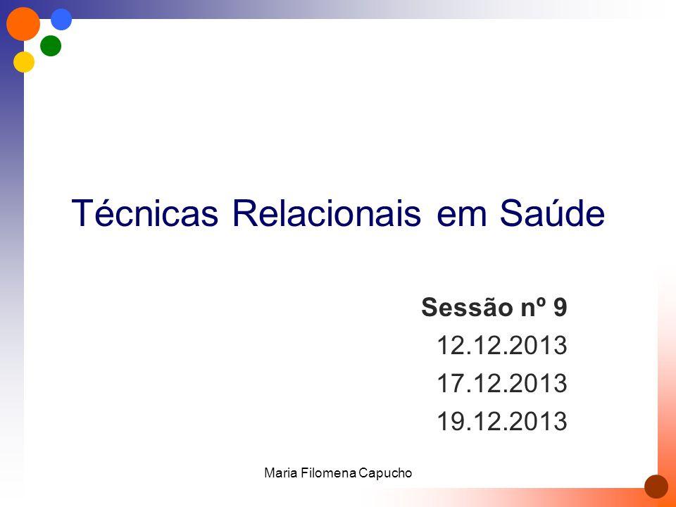 Técnicas Relacionais em Saúde Sessão nº 9 12.12.2013 17.12.2013 19.12.2013 Maria Filomena Capucho