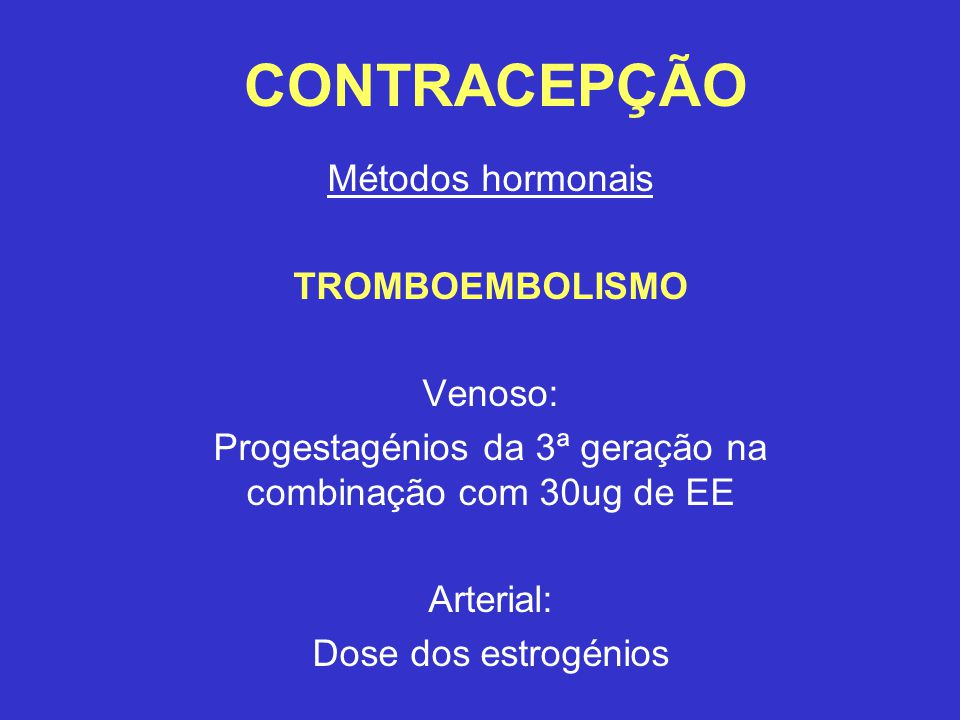 CONTRACEPÇÃO Métodos hormonais TROMBOEMBOLISMO Venoso: Progestagénios da 3ª geração na combinação com 30ug de EE Arterial: Dose dos estrogénios