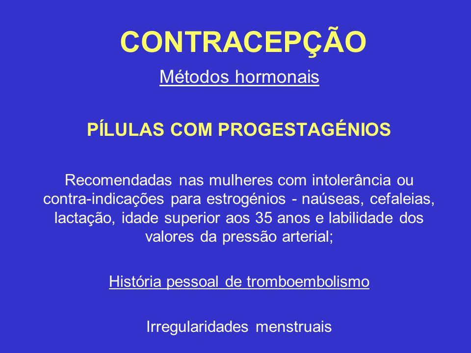 CONTRACEPÇÃO Métodos hormonais PÍLULAS COM PROGESTAGÉNIOS Recomendadas nas mulheres com intolerância ou contra-indicações para estrogénios - naúseas, cefaleias, lactação, idade superior aos 35 anos e labilidade dos valores da pressão arterial; História pessoal de tromboembolismo Irregularidades menstruais