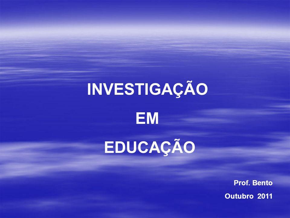 INVESTIGAÇÃO EM EDUCAÇÃO Prof. Bento Outubro 2011