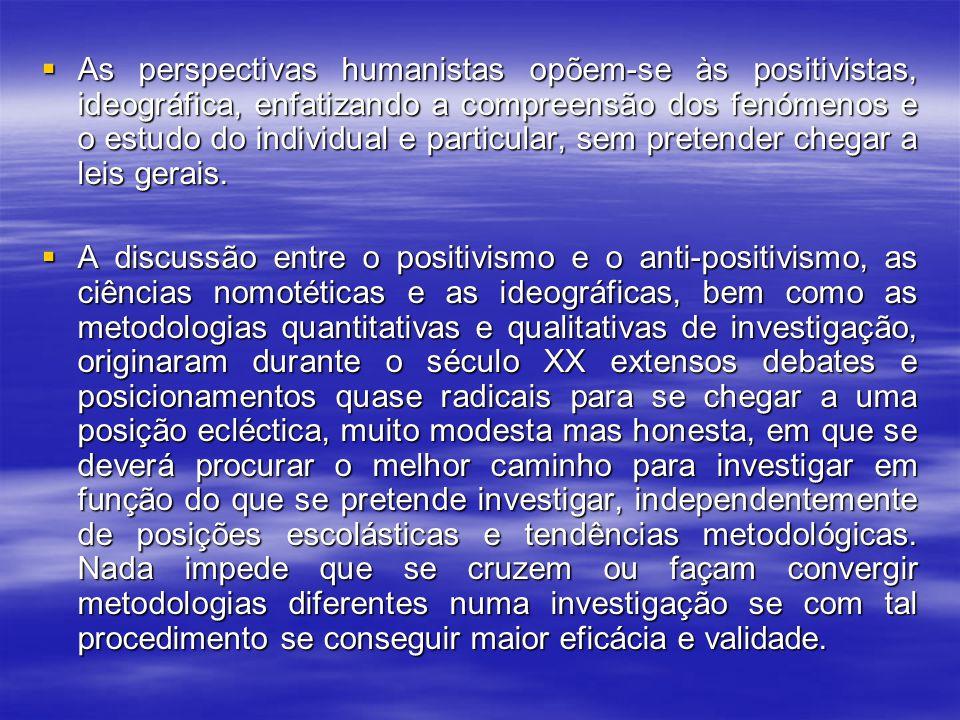  As perspectivas humanistas opõem-se às positivistas, ideográfica, enfatizando a compreensão dos fenómenos e o estudo do individual e particular, sem