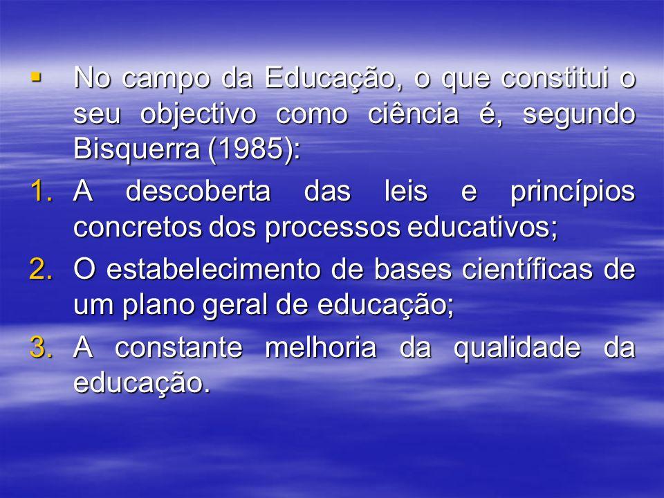  No campo da Educação, o que constitui o seu objectivo como ciência é, segundo Bisquerra (1985): 1.A descoberta das leis e princípios concretos dos p
