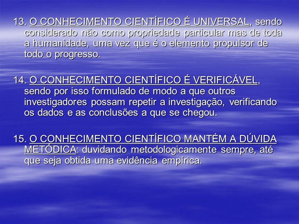 13. O CONHECIMENTO CIENTÍFICO É UNIVERSAL, sendo considerado não como propriedade particular mas de toda a humanidade, uma vez que é o elemento propul