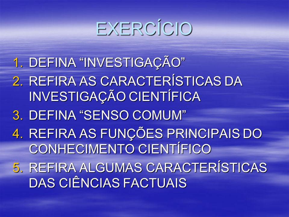 """EXERCÍCIO 1.DEFINA """"INVESTIGAÇÃO"""" 2.REFIRA AS CARACTERÍSTICAS DA INVESTIGAÇÃO CIENTÍFICA 3.DEFINA """"SENSO COMUM"""" 4.REFIRA AS FUNÇÕES PRINCIPAIS DO CONH"""