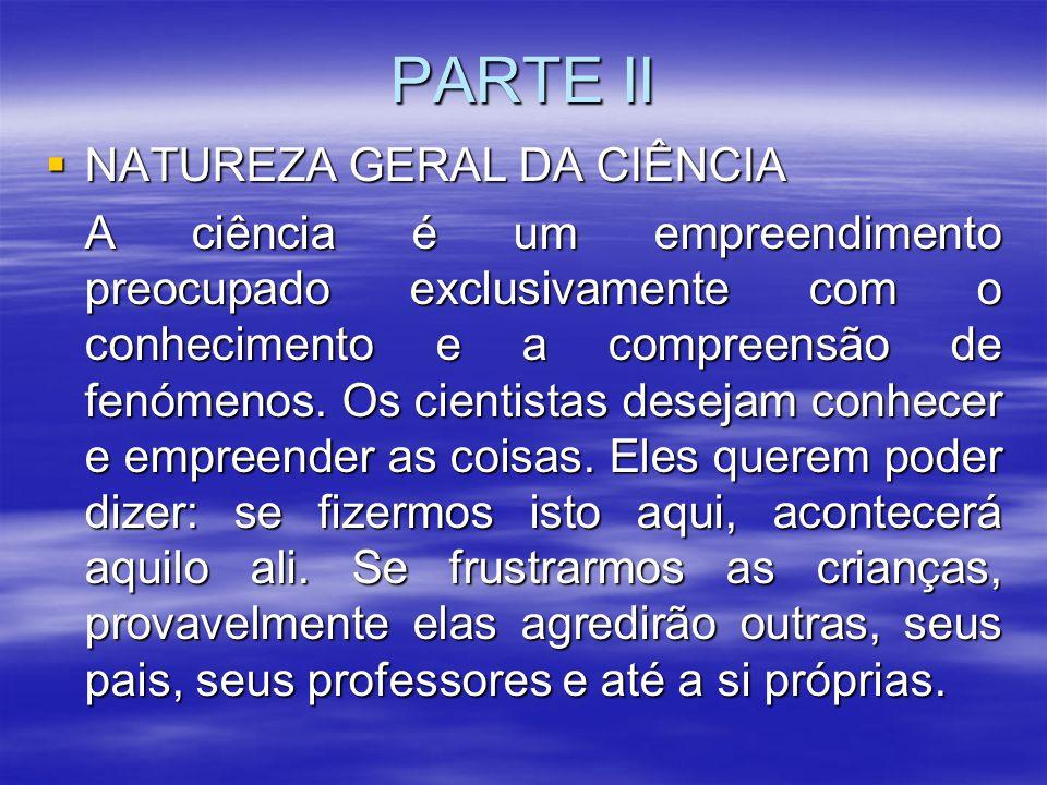 PARTE II  NATUREZA GERAL DA CIÊNCIA A ciência é um empreendimento preocupado exclusivamente com o conhecimento e a compreensão de fenómenos. Os cient