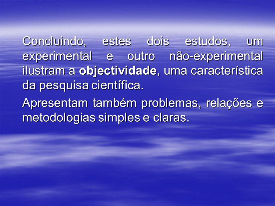 Concluindo, estes dois estudos, um experimental e outro não-experimental ilustram a objectividade, uma característica da pesquisa científica. Concluin
