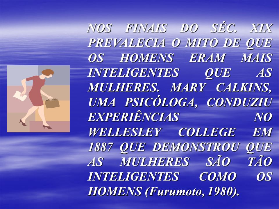 NOS FINAIS DO SÉC. XIX PREVALECIA O MITO DE QUE OS HOMENS ERAM MAIS INTELIGENTES QUE AS MULHERES. MARY CALKINS, UMA PSICÓLOGA, CONDUZIU EXPERIÊNCIAS N